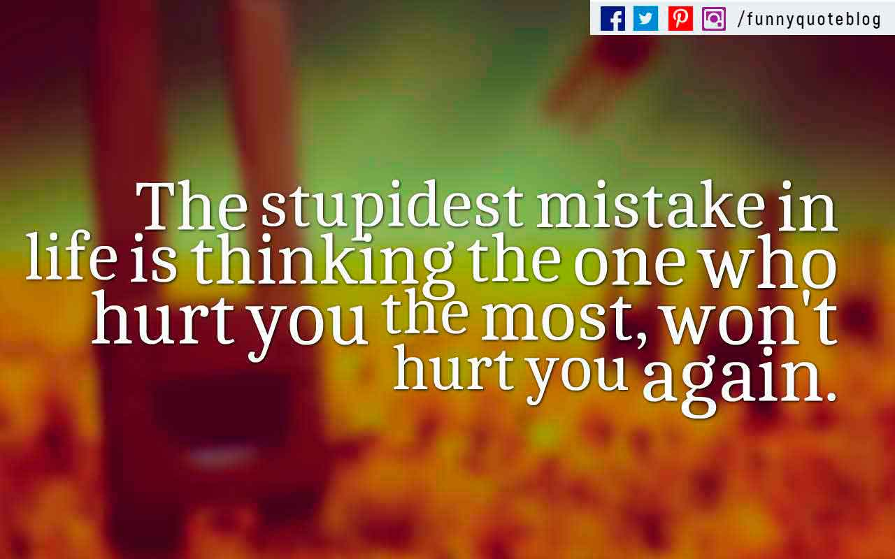 The stupidest mistake in life is thinking the one who hurt you the most, won't hurt you again.