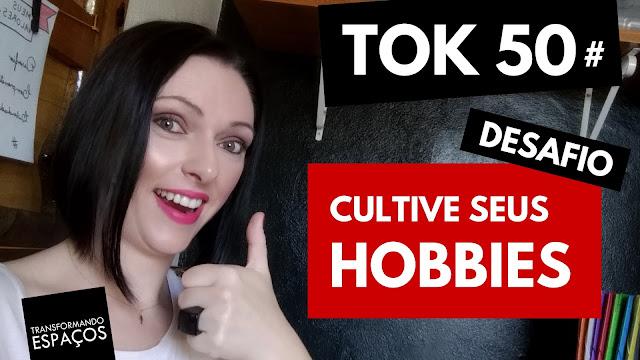 Cultive seus hobbies! - Tok 50 | Desafio 52 toks de organização e decor