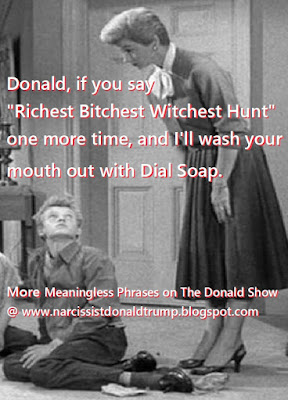 "Donald, if you say ""Richest Bitchest Witchest Hunt"" one more time, and I'll wash your mouth out with Dial Soap.  When kids drive u nuts with empty rhymes: empty words over and over, empty words over and over.........   More of The Donald Show"