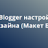 Blogger настройка Дизайна (Макет Блога)