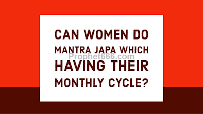 Can women do Mantra Japa which having their Menstural Periods ?