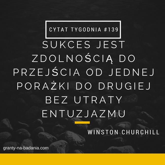 Sukces jest zdolnością do przejścia od jednej porażki do drugiej bez utraty entuzjazmu - Winston Churchill