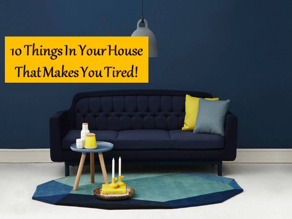 There are things in our house that make us tired but we do not know it until now because we are not aware of them.   We thought it is normal to get tired especially if we are coming from work, suffering from work-related stress or family problems. But according to some research, there are simple things in our home that makes us tired for some reason. Here are 10 of them.