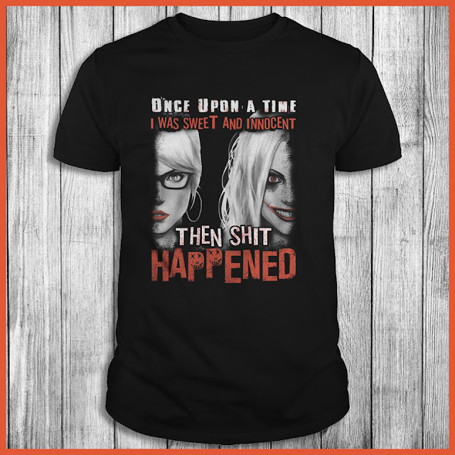 Harley Quinn - Once Upon A Time I Was Sweet And Innocent Then Shit Happened Shirt