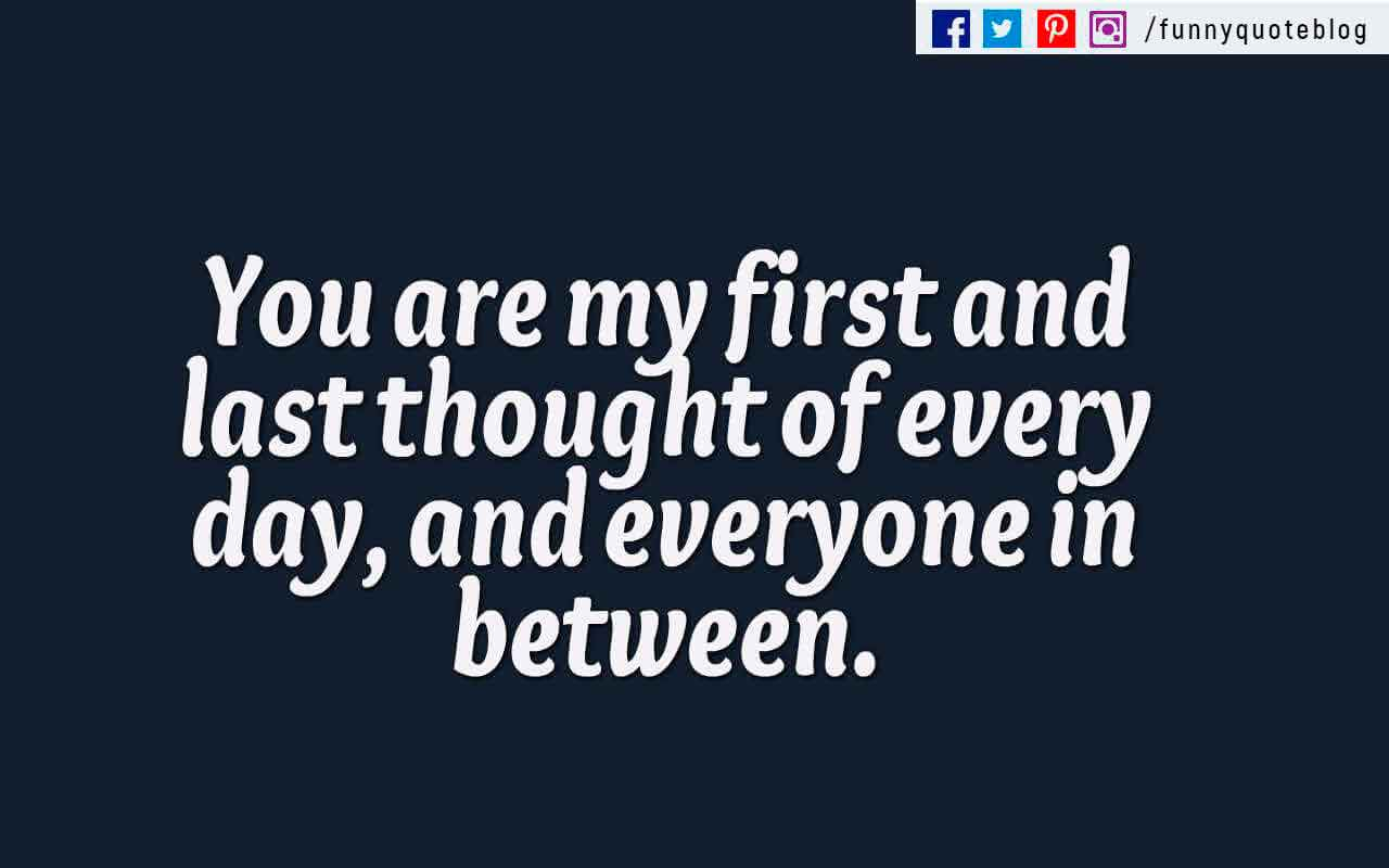 �You are my first and last thought of every day, and everyone in between.�