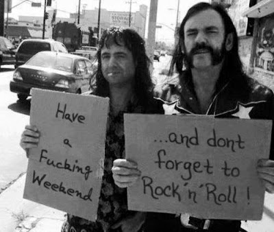 Have a fucking weekend, do not forget to rock and roll