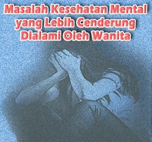 Empat Masalah Kesehatan Mental yang Lebih Cenderung Dialami Oleh Wanita