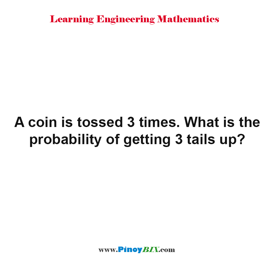 A coin is tossed 3 times. What is the probability of getting 3 tails up?