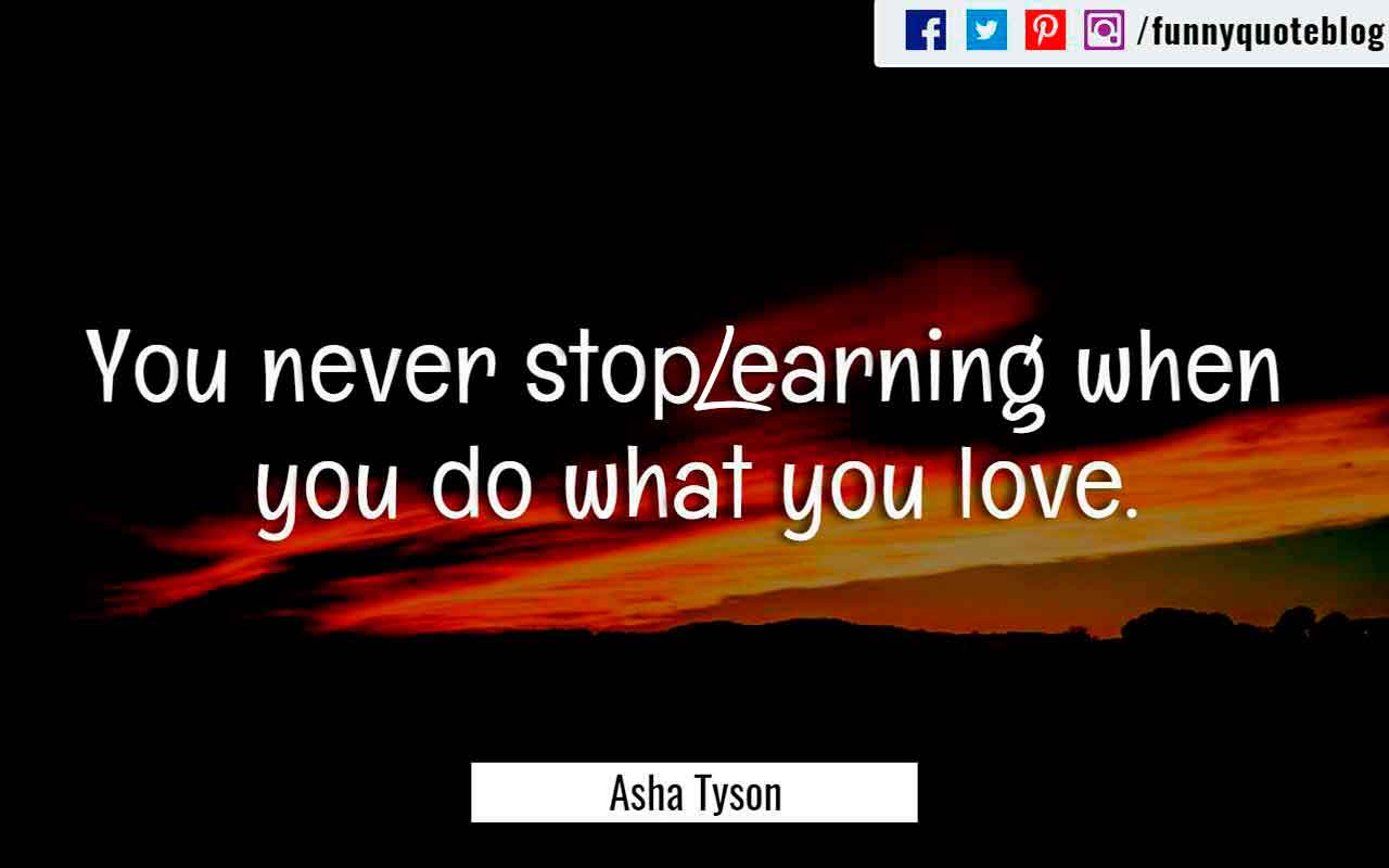 """You never stop Learning when you do what you love."" ― Asha Tyson Quote"