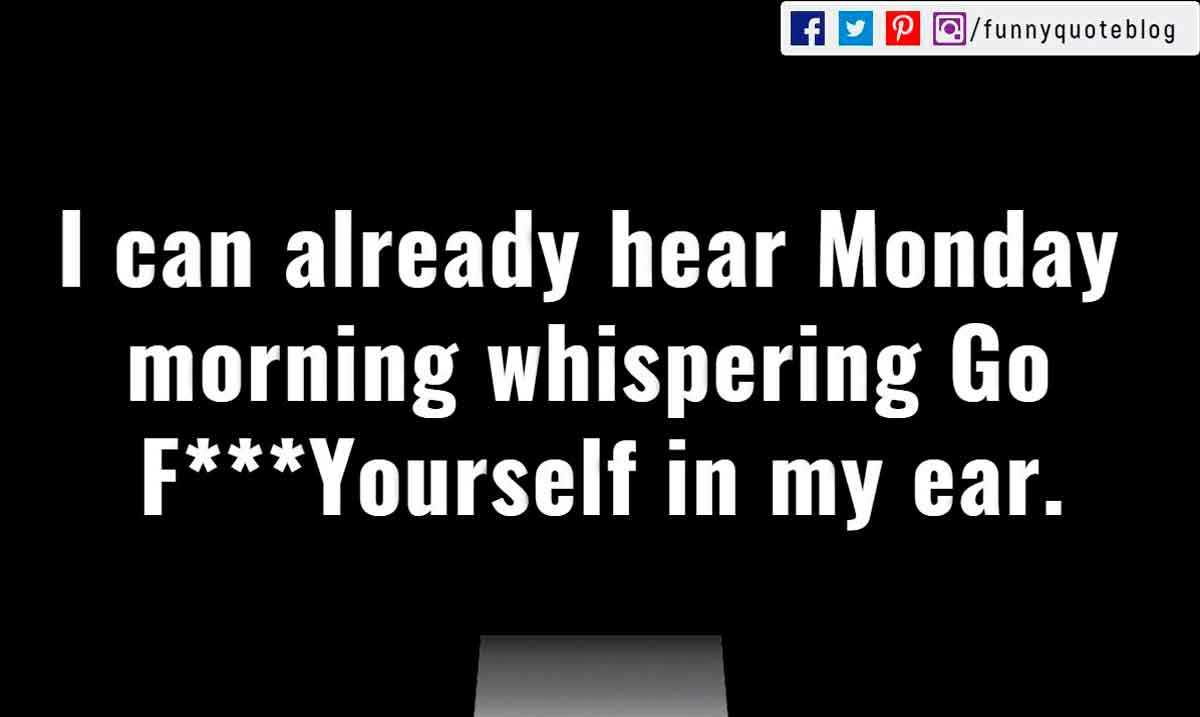 I can already hear Monday morning whispering Go F***Yourself in my ear.