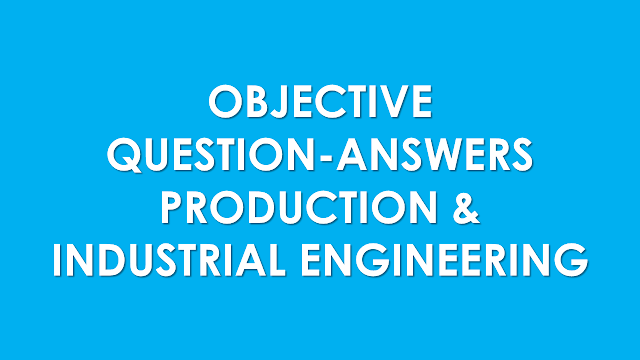 Production & Industrial Engineering - Objective Questions with Answers