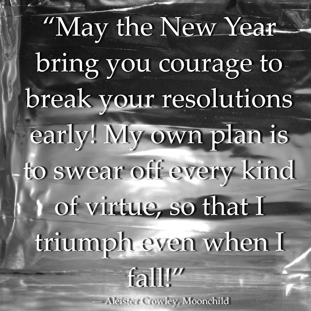 """May the New Year bring you courage to break your resolutions early! My own plan is to swear off every kind of virtue, so that I triumph even when I fall!""  ― Aleister Crowley, Moonchild"