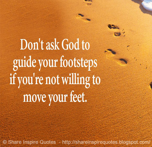 Do Not Ask God To Guide Your Footsteps If Youre Not Willing To Move