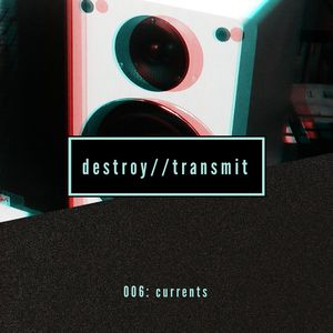 Destroy//Transmit. 006: Currents