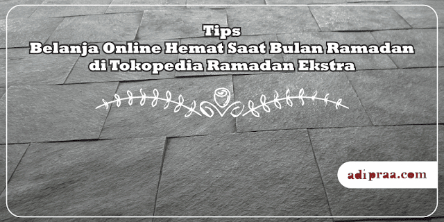 Tips Belanja Online Hemat Saat Bulan Ramadan di Tokopedia Ramadan Ekstra | adipraa.com