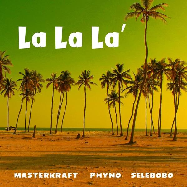 Masterkraft -- LA LA LA ' ft Phyno ,selebobo
