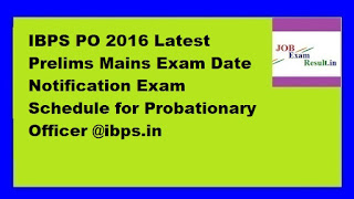 IBPS PO 2016 Latest Prelims Mains Exam Date Notification Exam Schedule for Probationary Officer @ibps.in