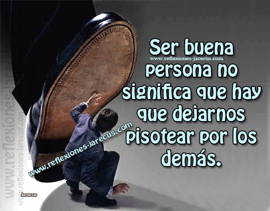 Ser buena persona no significa que debemos dejarnos pisotear por los demás.