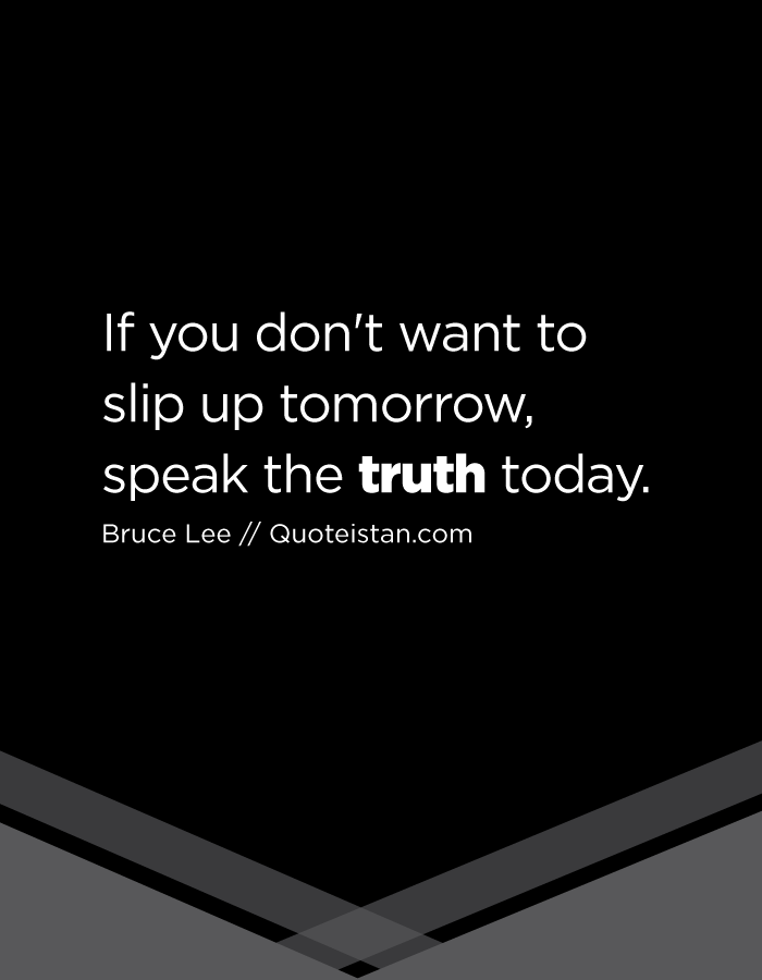 If you don't want to slip up tomorrow, speak the truth today.