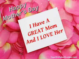 Happy Mother day wishes for mother: i have great mom and i love her