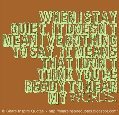 When I Stay Quiet, It Doesn't Mean I've Nothing To Say. It