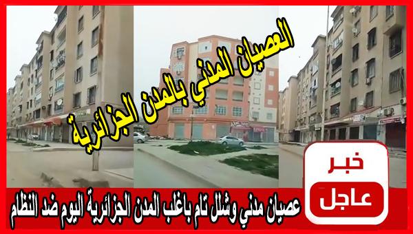 عصيان مدني وشلل تام باغلب المدن الجزائرية اليوم ضد النظام