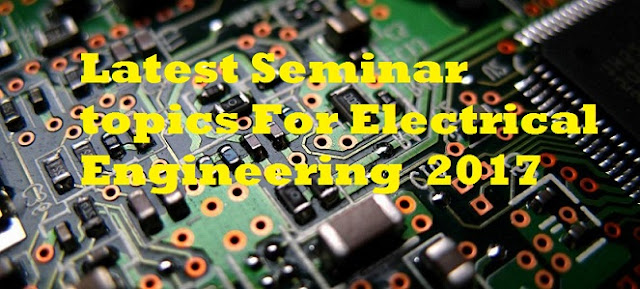 Latest Seminar topics For Electrical Engineering  2017