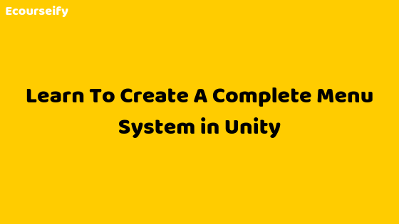 Learn To Create A Complete Menu System in Unity