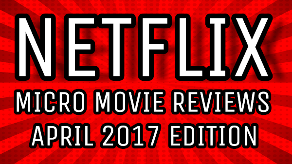 Netflix Instant: 8 Micro Movie Reviews - April 2017 Edition