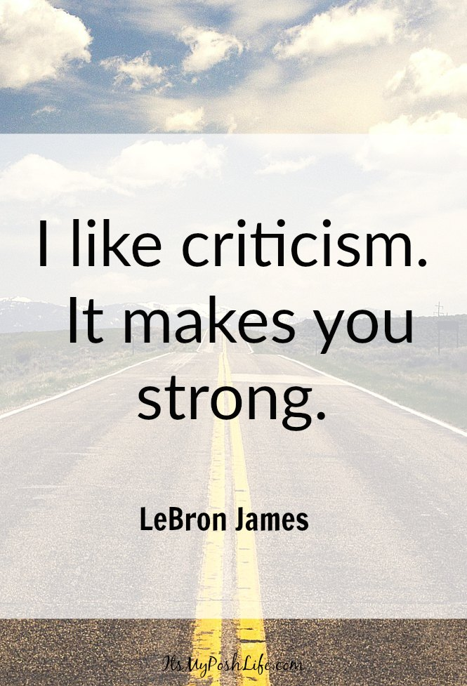 I like criticism. It makes you strong. -LeBron James