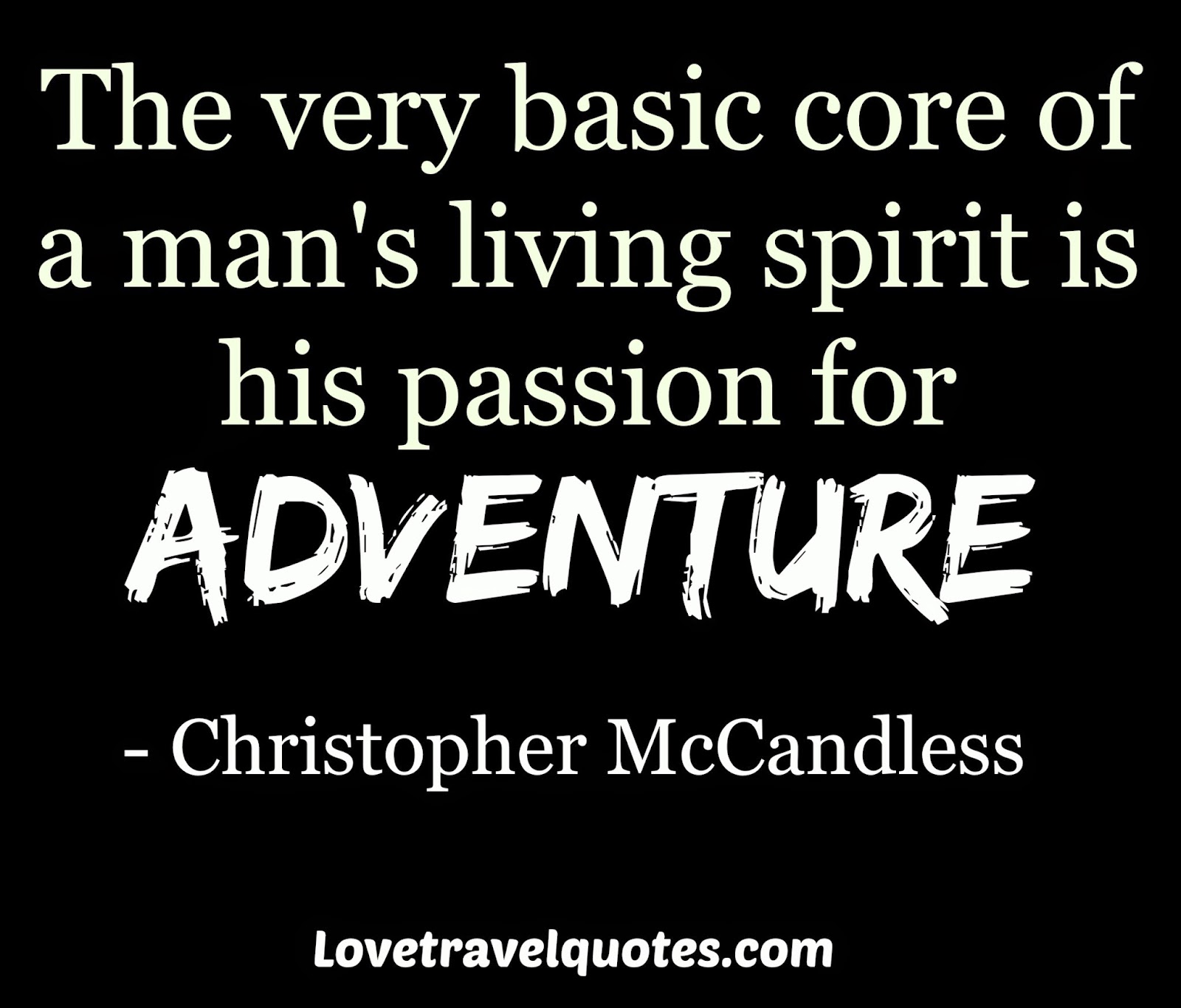 the very basic core of a man's spirit is his passion for adventure