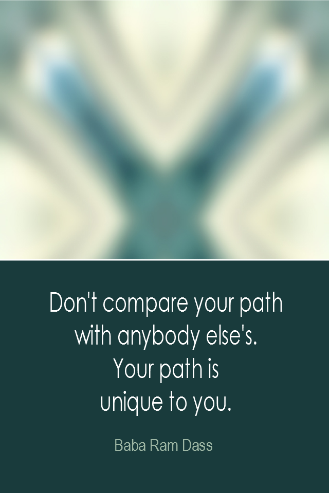 visual quote - image quotation: Don't compare your path with anybody else's. Your path is unique to you. - Baba Ram Dass