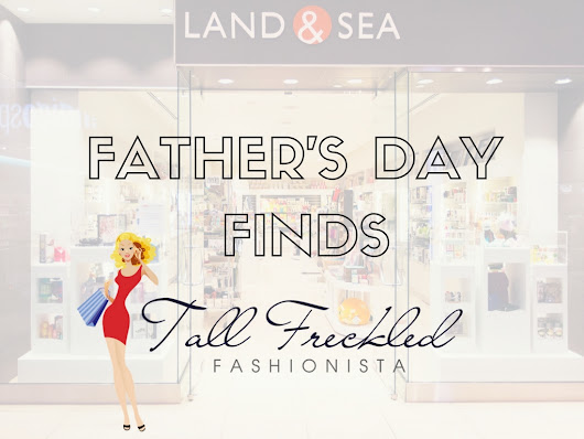 Tall Freckled Fashionista: Father's Day Featuring Land & Sea