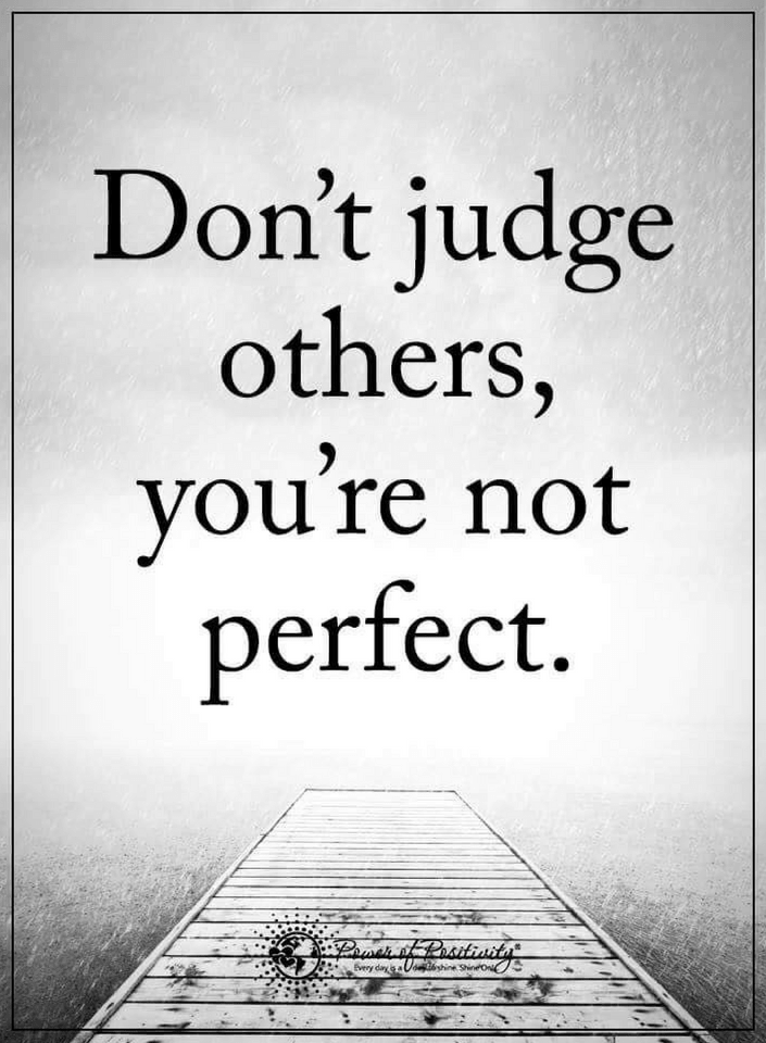When you judge others you only disclose your weakness ...