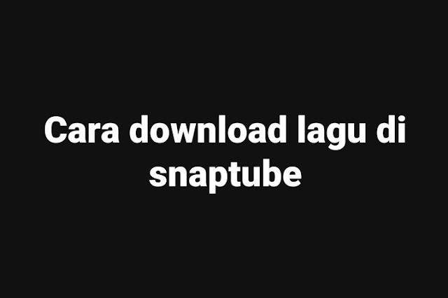 Cara-mudah-download-lagu-di-snaptube