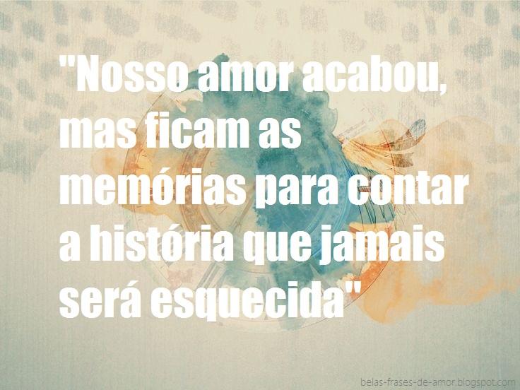 Belas Frases De Amor Nosso Amor Acabou Mas Ficam As Memórias Para