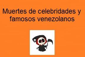 Muertes de famosos y celebridades venezolanas en Venezuela. Muerte de las celebridades venezolanas. Efemérides de las muertes de los famosos venezolanos. Muerte de actores venezolanos. Muertes de actores, actrices y famosos venezolanos que han muerto (Actualizadas)