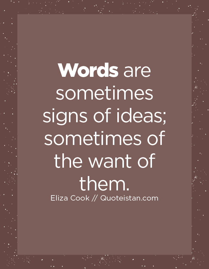Words are sometimes signs of ideas; sometimes of the want of them.