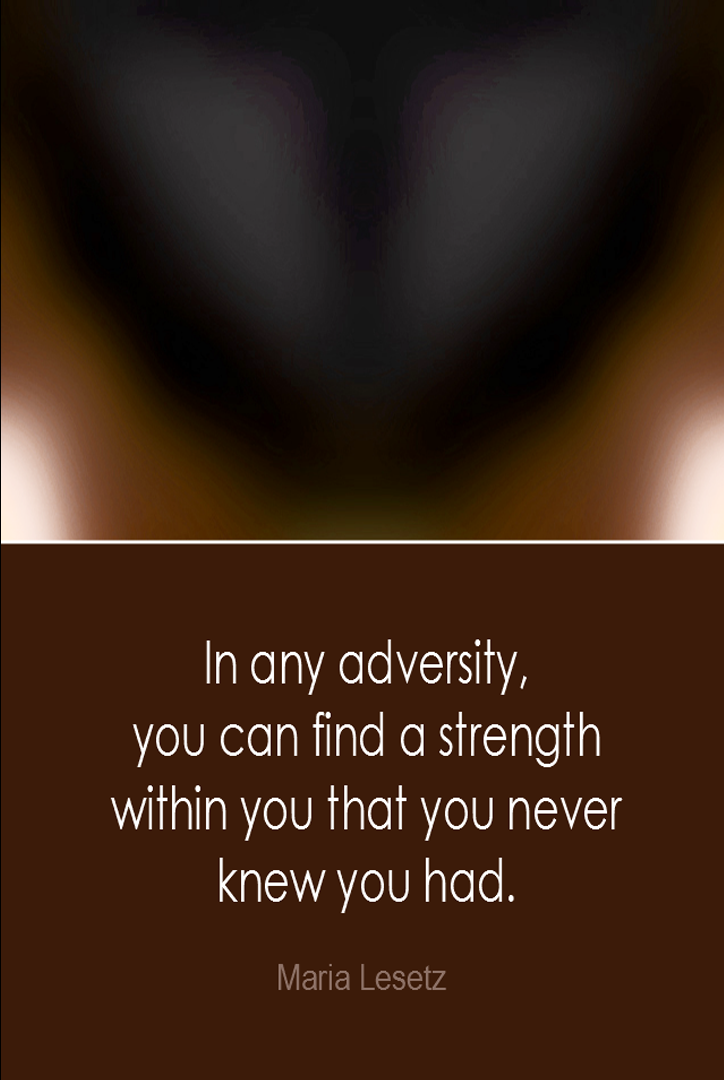 visual quote - image quotation: In any adversity, you can find a strength within you that you never knew you had. - Maria Lesetz
