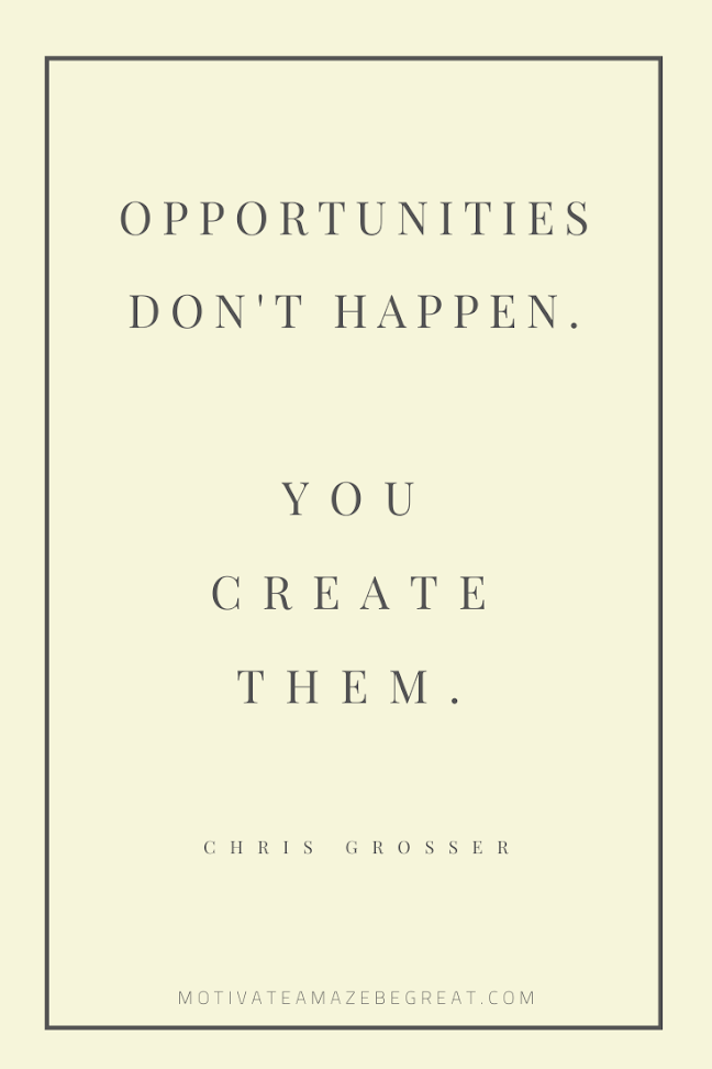 "44 Short Success Quotes And Sayings: ""Opportunities don't happen. You create them."" - Chris Grosser"