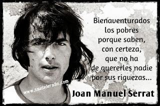 """""""Bienaventurados los pobres porque saben con certeza, que no ha de quererles nadie por sus riquezas."""" Joan Manuel Serrat"""