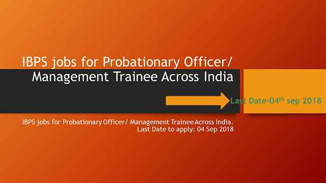 IBPS jobs for Probationary Officer/ Management Trainee Across India. Last Date to apply: 04 Sep 2018