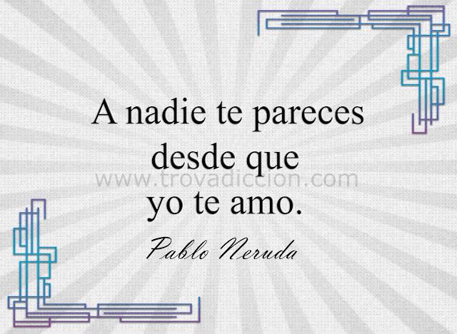 A nadie te pareces desde que yo te amo- Neruda