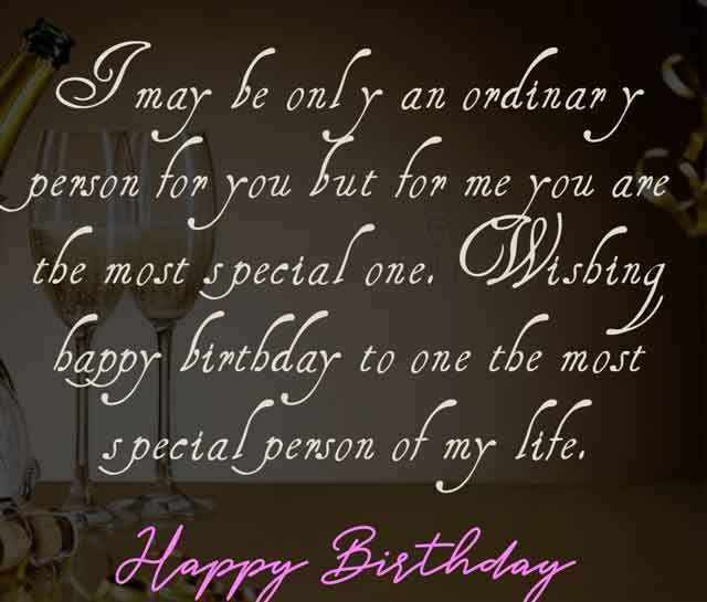 I may be only an ordinary person for you but for me you are the most special one. Wishing happy birthday to one the most special person of my life.