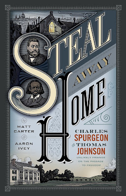 Steal Away Home: Charles Spurgeon & Thomas Johnson Unlikely Friends On The Passage To Freedom by Matt Carter & Aaron Ivey