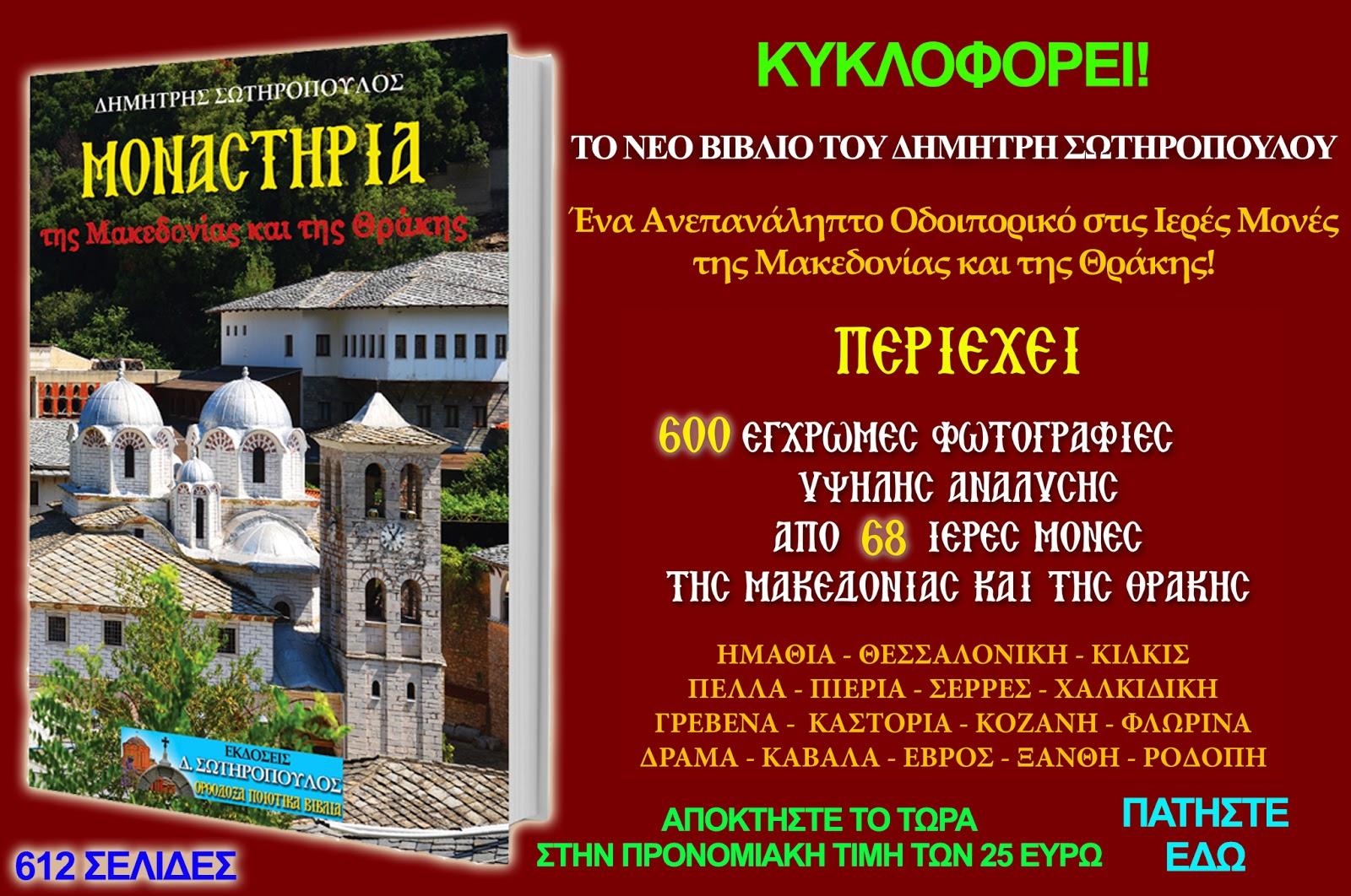 """Το νέο βιβλίο """"Μοναστήρια της Μακεδονίας και της Θράκης"""" κυκλοφορεί από τις ΕΚΔΟΣΕΙΣ Δ. ΣΩΤΗΡΟΠΟΥΛΟΣ και οι ενδιαφερόμενοι μπορούν να το αποκτήσουν στην προνομιακή τιμή των 25 Ευρώ (τελική τιμή μαζί με τα μεταφορικά) με αντικαταβολή στο σπίτι τους. Τηλέφωνα παραγγελιών - πληροφοριών: 210-4111770 και 6978-619094 Εmail:  dimsotiropoulos79@gmail.com Ιστοσελίδα: www.dimitrisotiropoulosbooks.com"""
