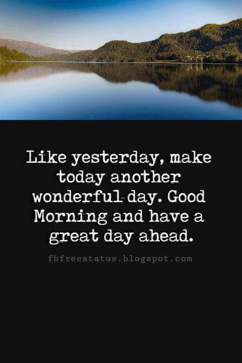 Good Morning Text Messages, Like yesterday, make today another wonderful day. Good Morning and have a great day ahead.