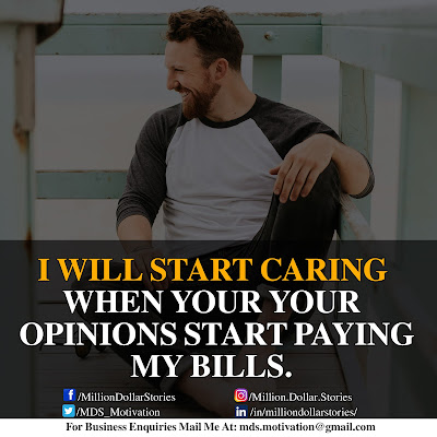 I WILL START CARING WHEN YOUR OPINIONS START PAYING MY BILLS.