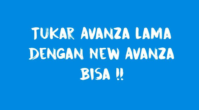 Tukar Avanza lama dengan New Avanza 2019