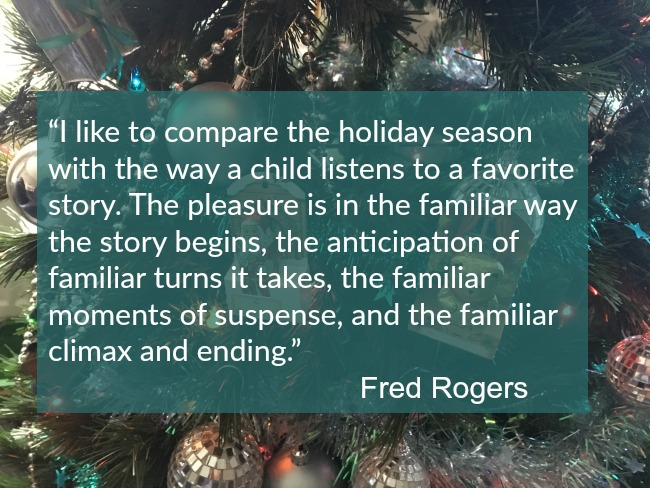 "thoughts-on-saturday-christmas-and-quote-over-picture-of-tree- ""I like to compare the holiday season with the way a child listens to a favorite story. The pleasure is in the familiar way the story begins, the anticipation of familiar turns it takes, the familiar moments of suspense, and the familiar climax and ending."" – Fred Rogers"